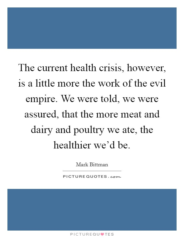 The current health crisis, however, is a little more the work of the evil empire. We were told, we were assured, that the more meat and dairy and poultry we ate, the healthier we'd be Picture Quote #1
