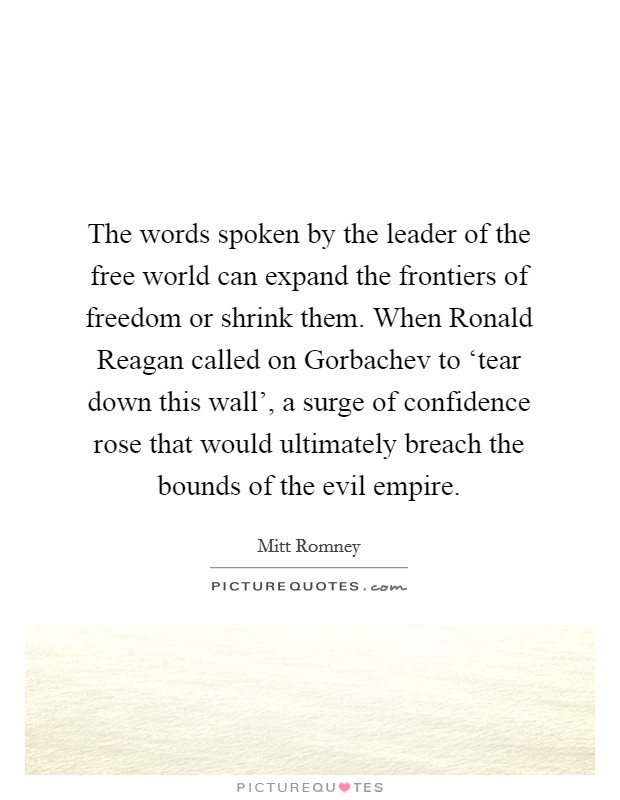 The words spoken by the leader of the free world can expand the frontiers of freedom or shrink them. When Ronald Reagan called on Gorbachev to 'tear down this wall', a surge of confidence rose that would ultimately breach the bounds of the evil empire Picture Quote #1