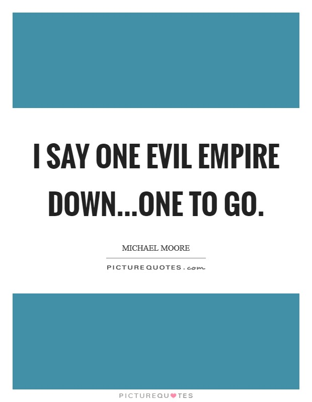 I say one evil empire down...one to go. Picture Quote #1