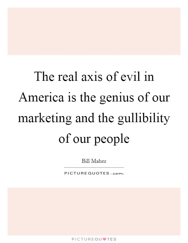 The real axis of evil in America is the genius of our marketing and the gullibility of our people Picture Quote #1