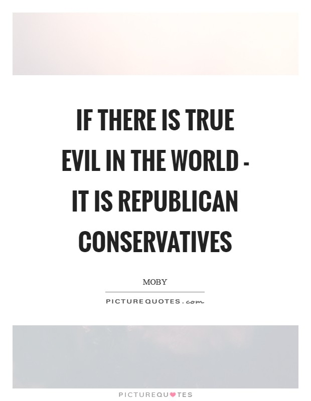 If there is true evil in the world - it is Republican conservatives Picture Quote #1