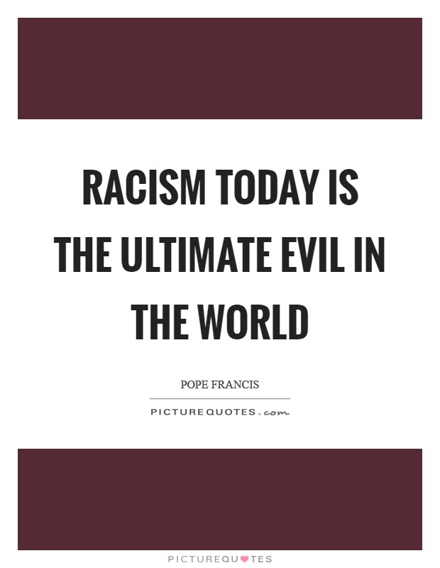 Racism today is the ultimate evil in the world Picture Quote #1