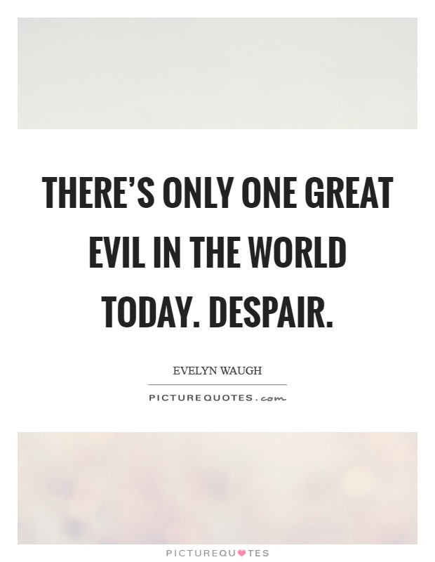 There's only one great evil in the world today. Despair Picture Quote #1