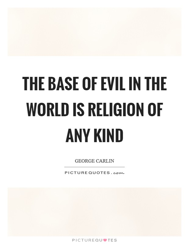 The base of evil in the world is religion of any kind Picture Quote #1