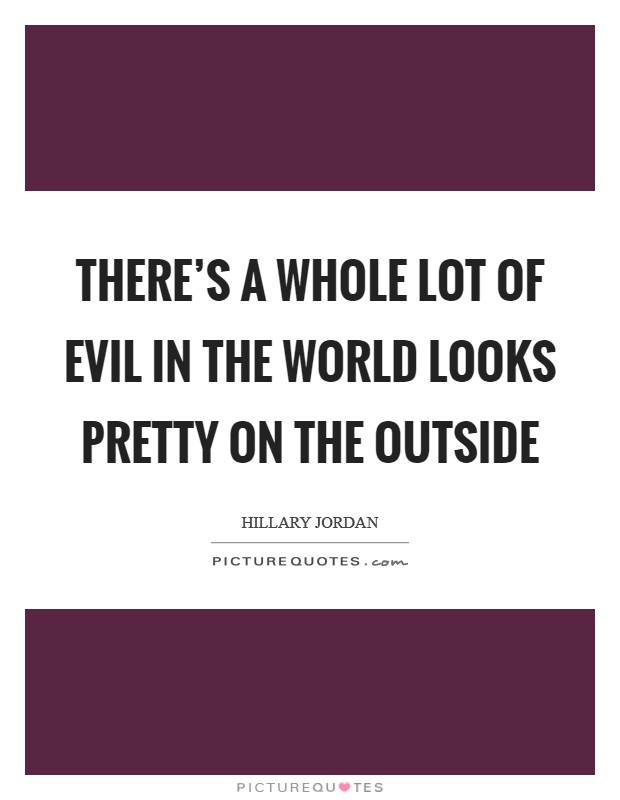 There's a whole lot of evil in the world looks pretty on the outside Picture Quote #1