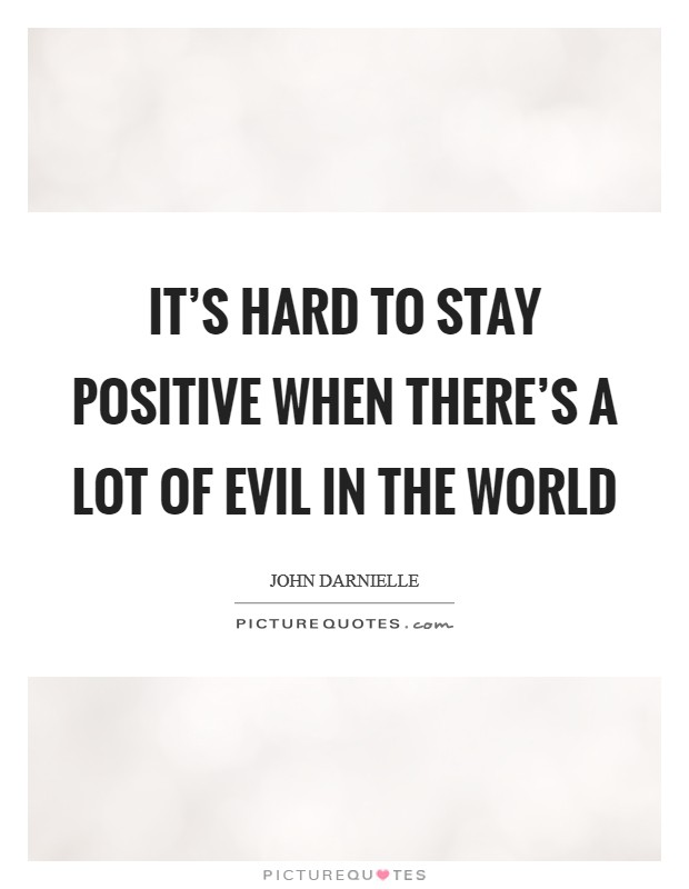 It's hard to stay positive when there's a lot of evil in the world Picture Quote #1