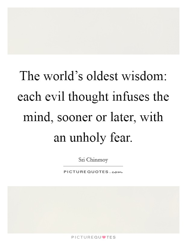 The world's oldest wisdom: each evil thought infuses the mind, sooner or later, with an unholy fear Picture Quote #1