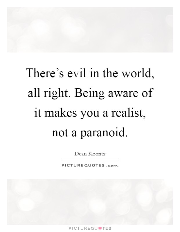 There's evil in the world, all right. Being aware of it makes you a realist, not a paranoid Picture Quote #1