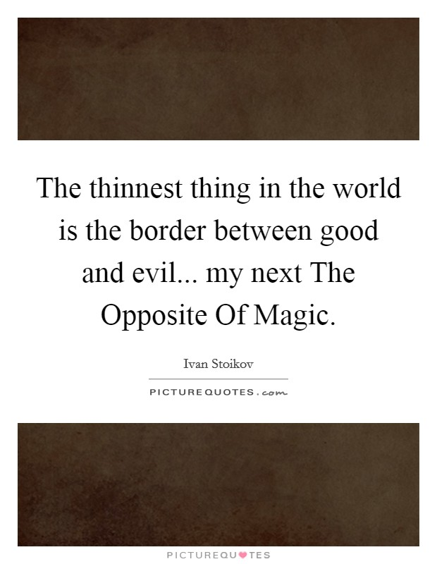 The thinnest thing in the world is the border between good and evil... my next The Opposite Of Magic Picture Quote #1