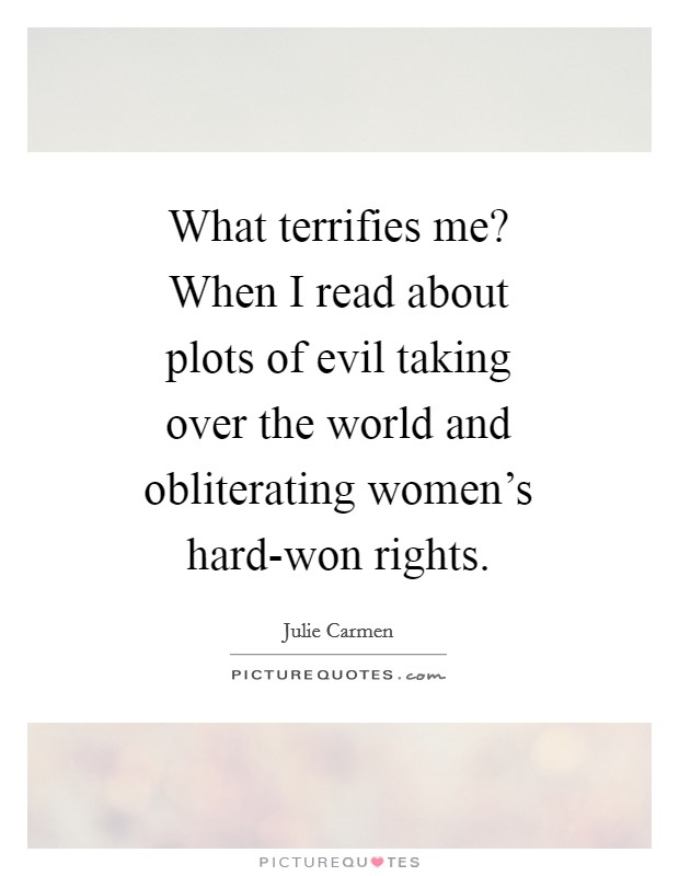 What terrifies me? When I read about plots of evil taking over the world and obliterating women's hard-won rights Picture Quote #1