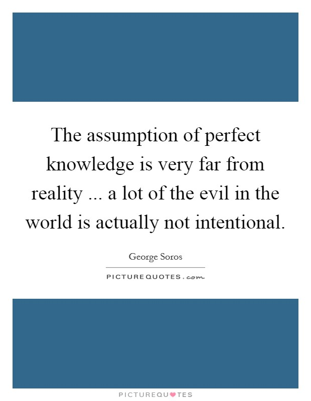 The assumption of perfect knowledge is very far from reality ... a lot of the evil in the world is actually not intentional Picture Quote #1