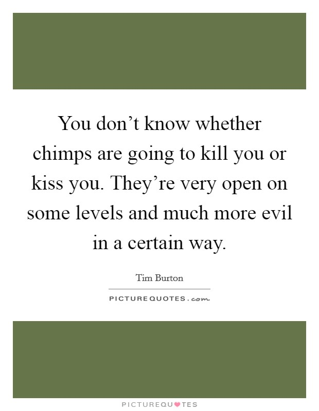 You don't know whether chimps are going to kill you or kiss you. They're very open on some levels and much more evil in a certain way Picture Quote #1
