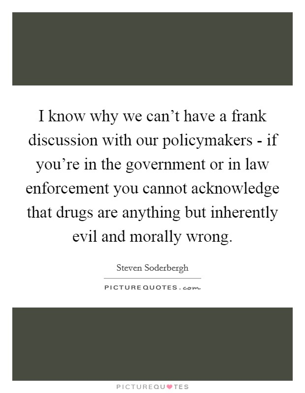 I know why we can't have a frank discussion with our policymakers - if you're in the government or in law enforcement you cannot acknowledge that drugs are anything but inherently evil and morally wrong. Picture Quote #1