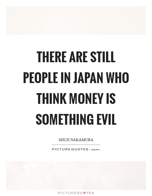 There are still people in Japan who think money is something evil Picture Quote #1