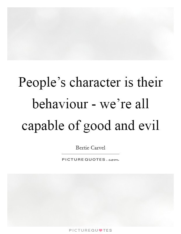People's character is their behaviour - we're all capable of good and evil Picture Quote #1