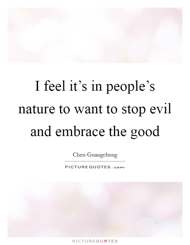 I feel it's in people's nature to want to stop evil and embrace the good Picture Quote #1