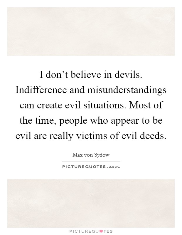I don't believe in devils. Indifference and misunderstandings can create evil situations. Most of the time, people who appear to be evil are really victims of evil deeds Picture Quote #1