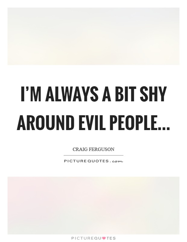 I'm always a bit shy around evil people Picture Quote #1
