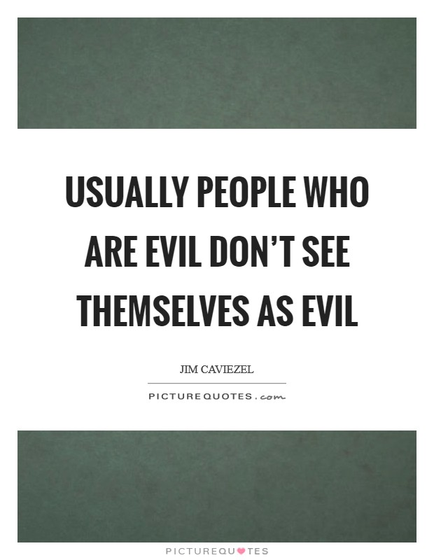 Usually people who are evil don't see themselves as evil Picture Quote #1