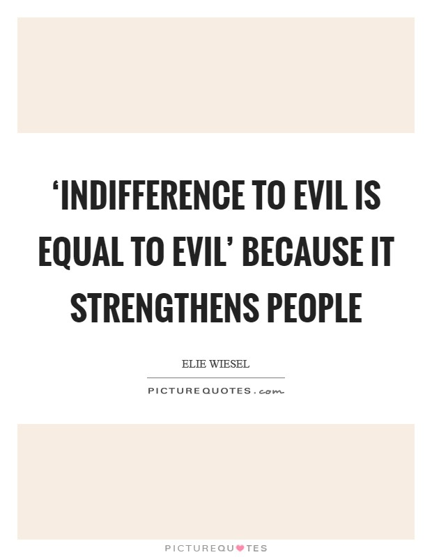 'Indifference to evil is equal to evil' because it strengthens people Picture Quote #1