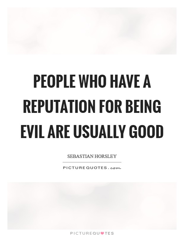People who have a reputation for being evil are usually good Picture Quote #1