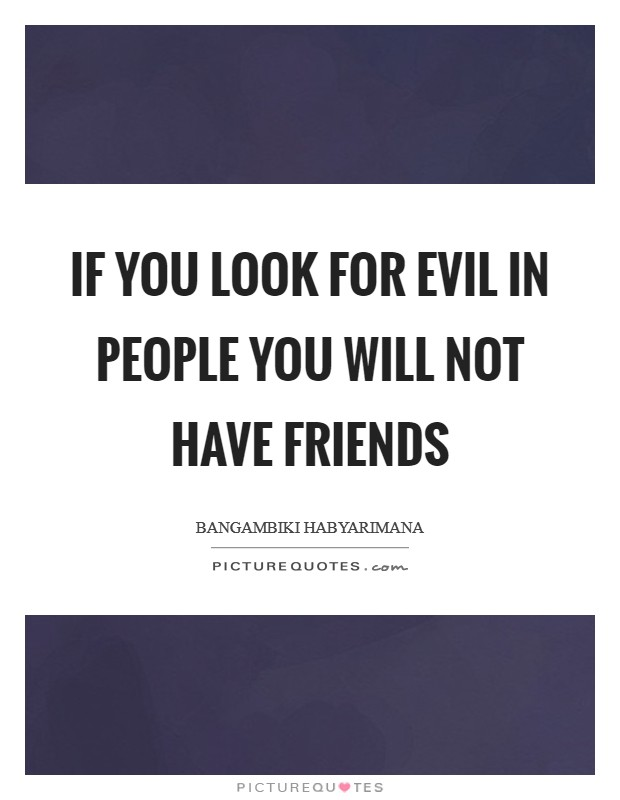 If you look for evil in people you will not have friends Picture Quote #1