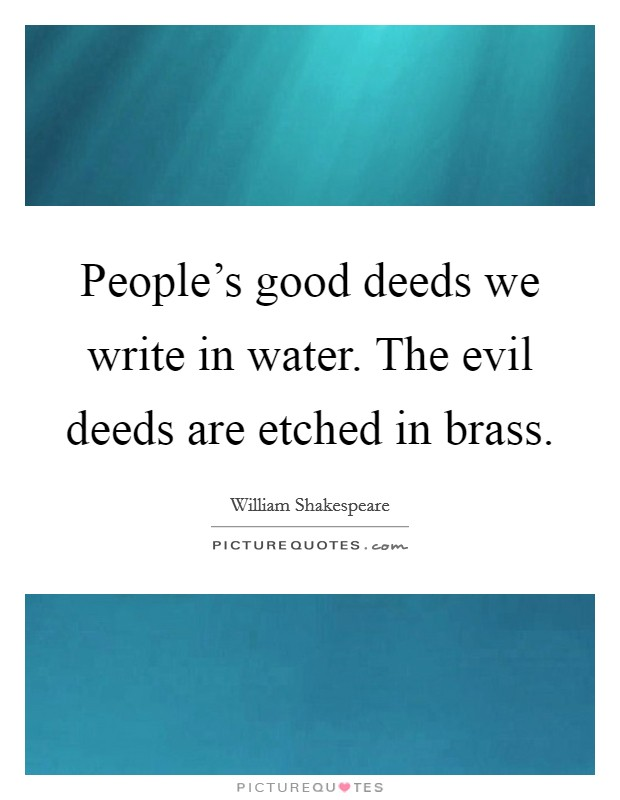 People's good deeds we write in water. The evil deeds are etched in brass Picture Quote #1