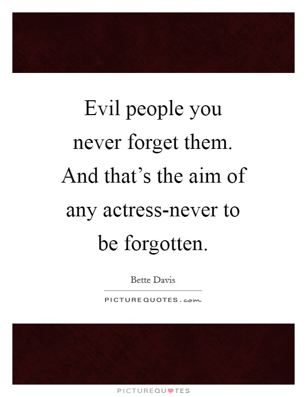 Evil people you never forget them. And that's the aim of any actress-never to be forgotten Picture Quote #1