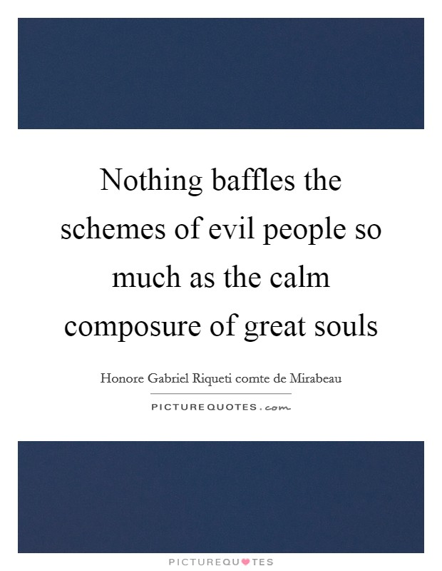 Nothing baffles the schemes of evil people so much as the calm composure of great souls Picture Quote #1