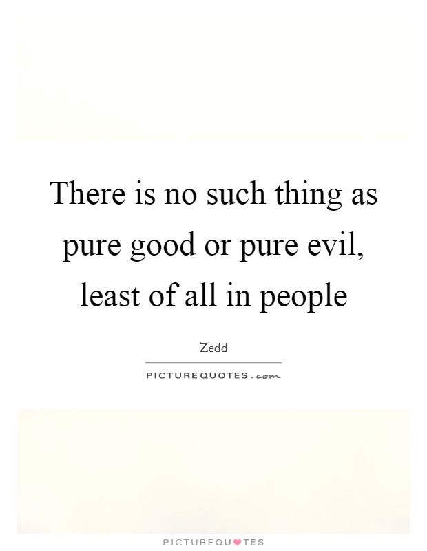 There is no such thing as pure good or pure evil, least of all in people Picture Quote #1