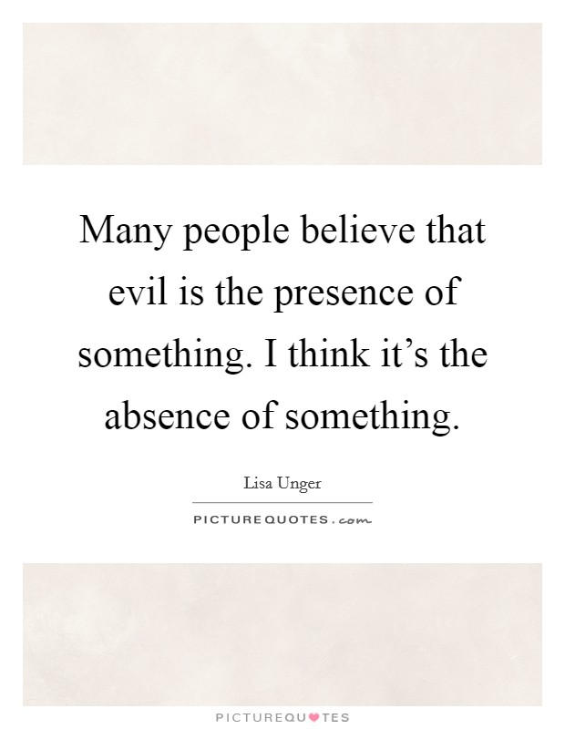 Many people believe that evil is the presence of something. I think it's the absence of something Picture Quote #1