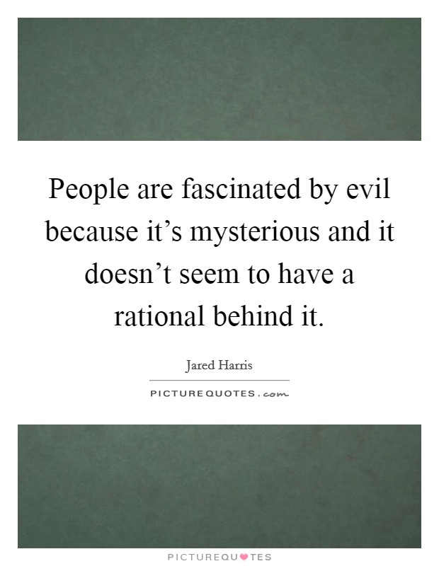 People are fascinated by evil because it's mysterious and it doesn't seem to have a rational behind it. Picture Quote #1