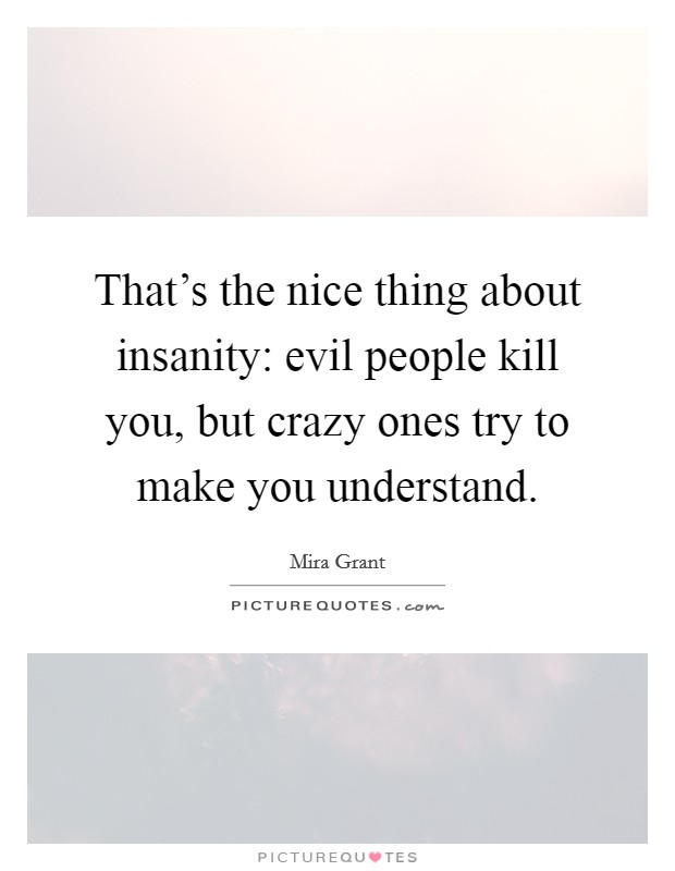 That's the nice thing about insanity: evil people kill you, but crazy ones try to make you understand Picture Quote #1