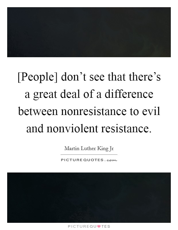 [People] don't see that there's a great deal of a difference between nonresistance to evil and nonviolent resistance Picture Quote #1