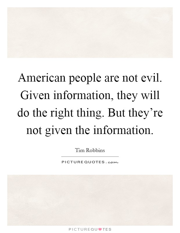 American people are not evil. Given information, they will do the right thing. But they're not given the information. Picture Quote #1