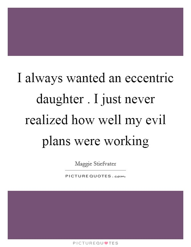I always wanted an eccentric daughter . I just never realized how well my evil plans were working Picture Quote #1