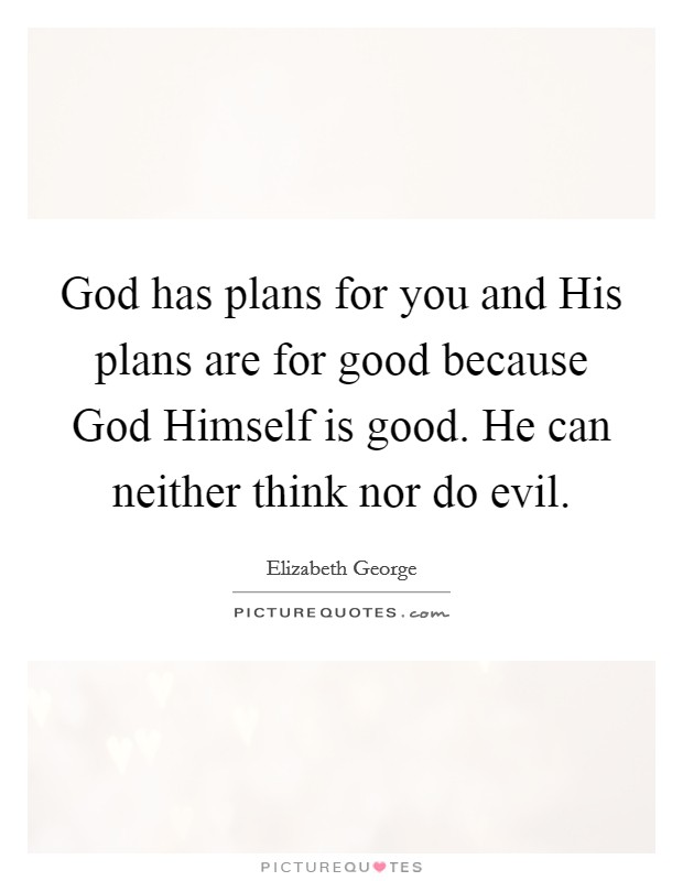 God has plans for you and His plans are for good because God Himself is good. He can neither think nor do evil Picture Quote #1