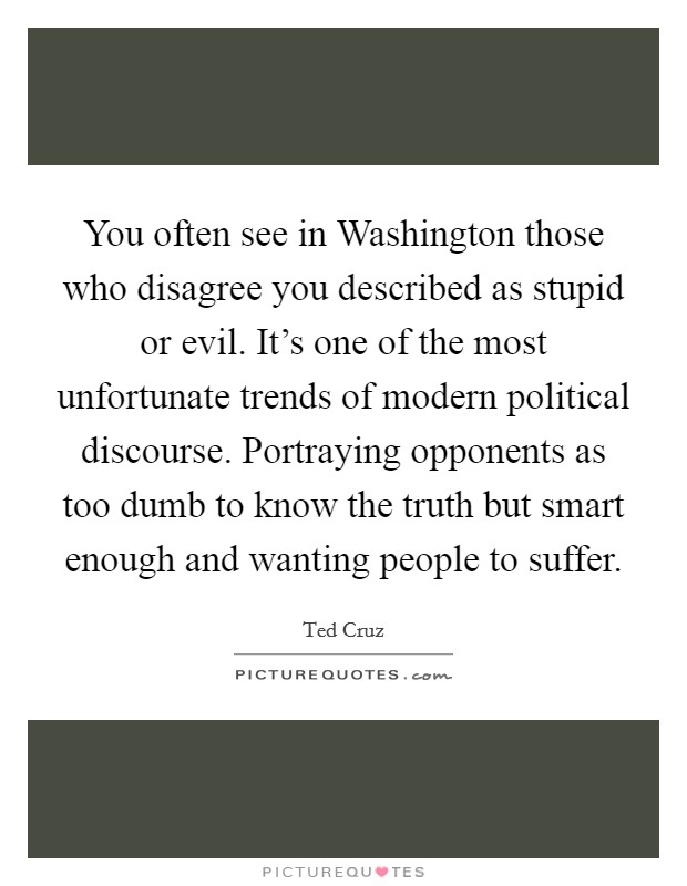 You often see in Washington those who disagree you described as stupid or evil. It's one of the most unfortunate trends of modern political discourse. Portraying opponents as too dumb to know the truth but smart enough and wanting people to suffer Picture Quote #1