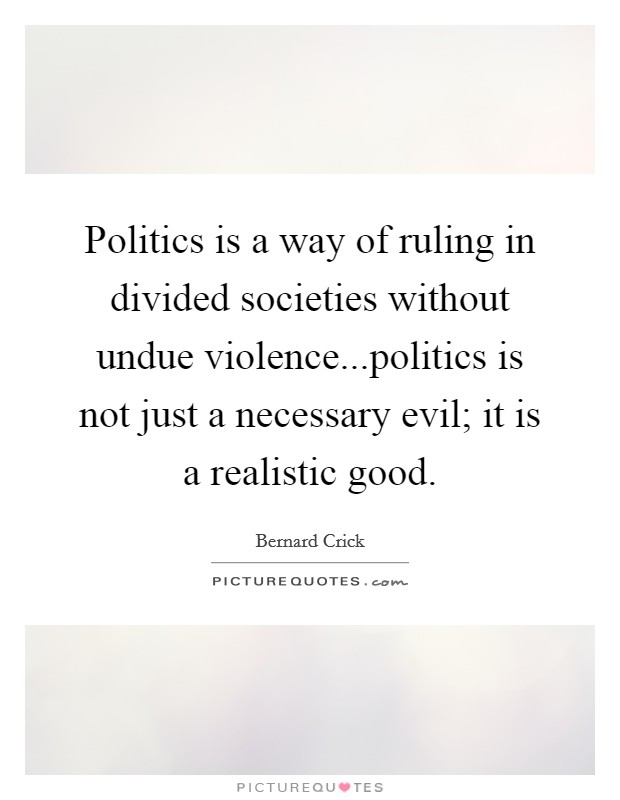 Politics is a way of ruling in divided societies without undue violence...politics is not just a necessary evil; it is a realistic good Picture Quote #1