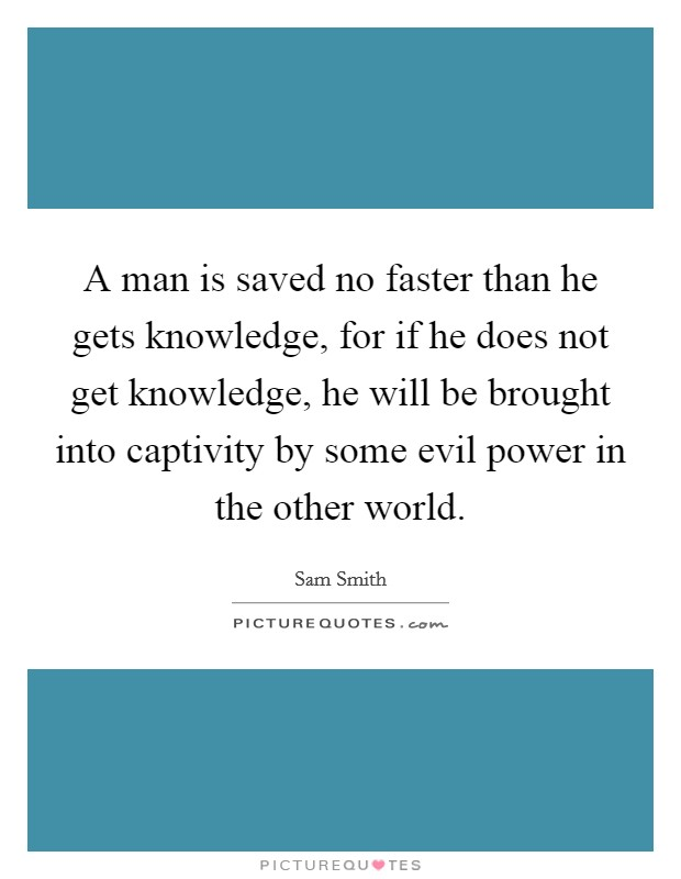 A man is saved no faster than he gets knowledge, for if he does not get knowledge, he will be brought into captivity by some evil power in the other world. Picture Quote #1