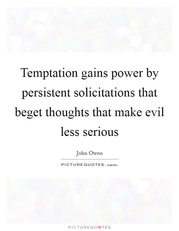 Temptation gains power by persistent solicitations that beget thoughts that make evil less serious Picture Quote #1