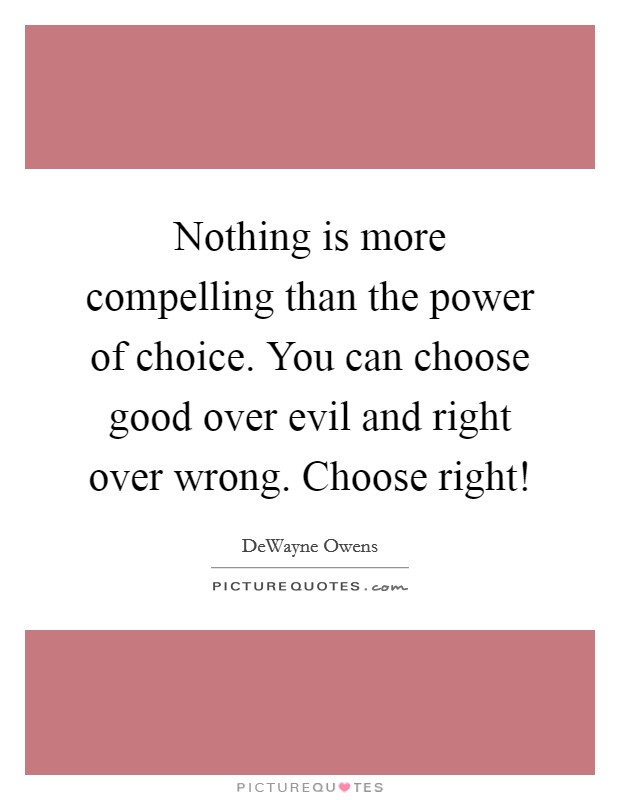 Nothing is more compelling than the power of choice. You can choose good over evil and right over wrong. Choose right! Picture Quote #1