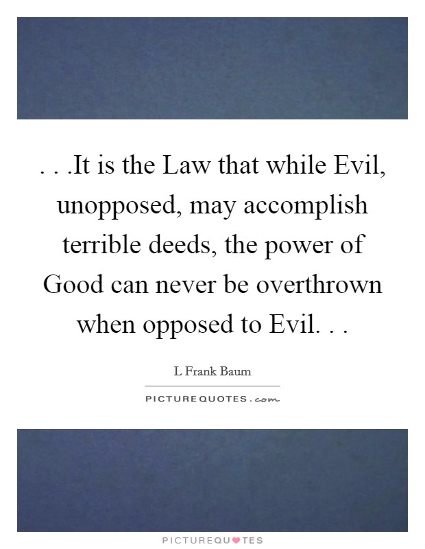 . . .It is the Law that while Evil, unopposed, may accomplish terrible deeds, the power of Good can never be overthrown when opposed to Evil. . . Picture Quote #1
