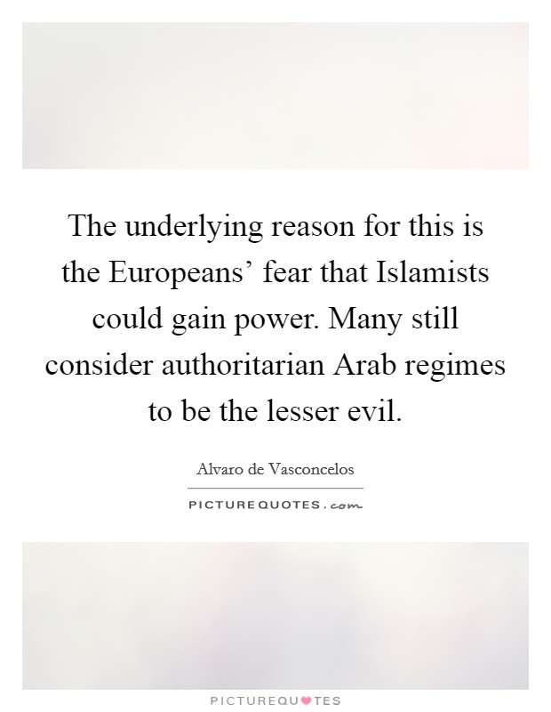 The underlying reason for this is the Europeans' fear that Islamists could gain power. Many still consider authoritarian Arab regimes to be the lesser evil Picture Quote #1