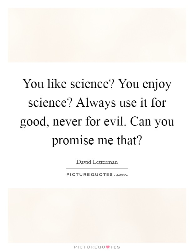 You like science? You enjoy science? Always use it for good, never for evil. Can you promise me that? Picture Quote #1