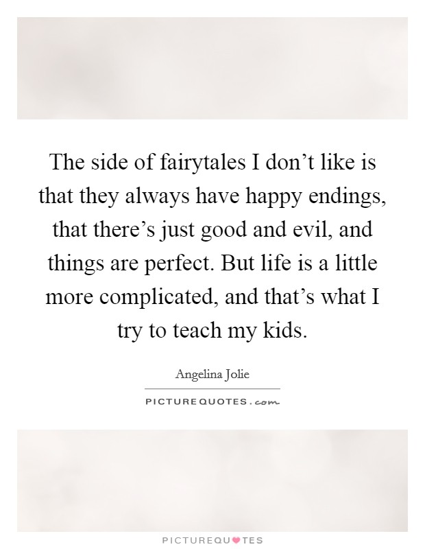 The side of fairytales I don't like is that they always have happy endings, that there's just good and evil, and things are perfect. But life is a little more complicated, and that's what I try to teach my kids Picture Quote #1