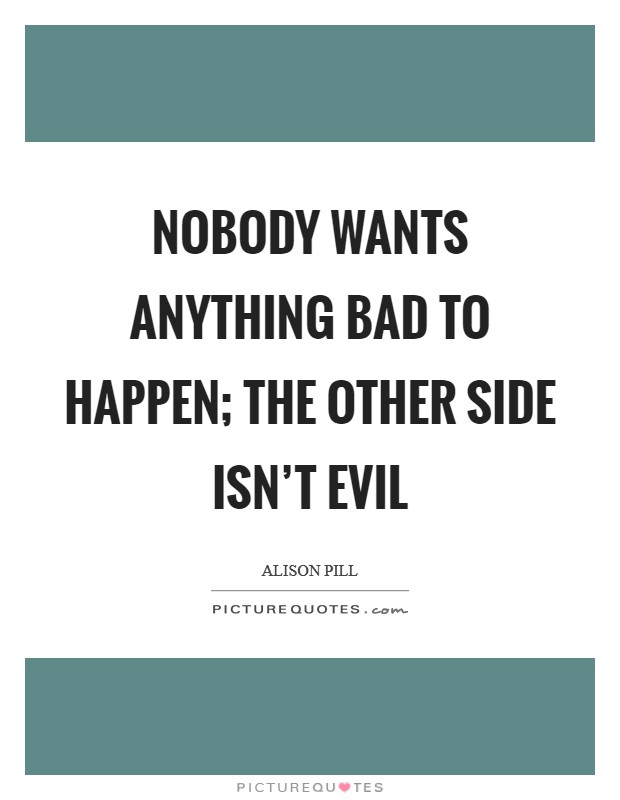 Nobody wants anything bad to happen; the other side isn't evil Picture Quote #1