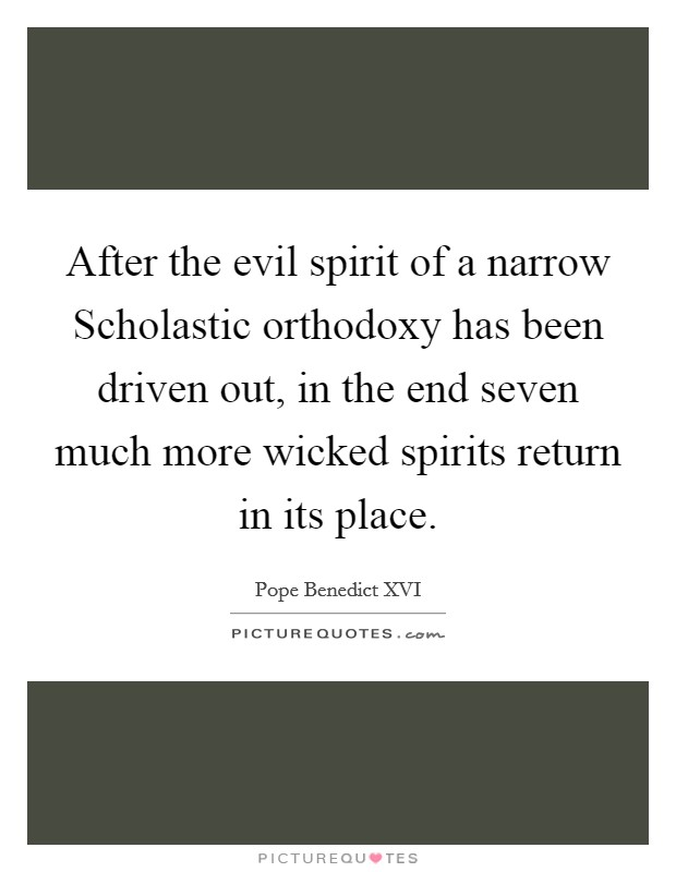 After the evil spirit of a narrow Scholastic orthodoxy has been driven out, in the end seven much more wicked spirits return in its place Picture Quote #1