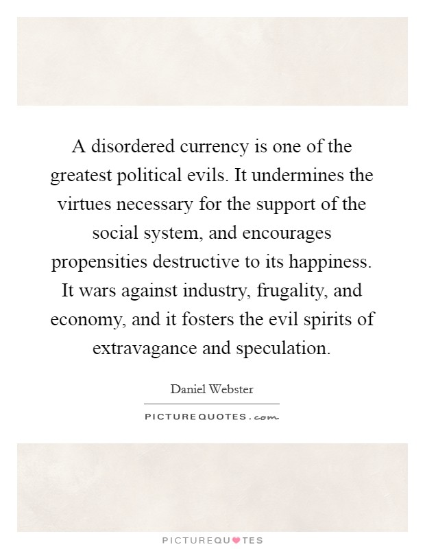 A disordered currency is one of the greatest political evils. It undermines the virtues necessary for the support of the social system, and encourages propensities destructive to its happiness. It wars against industry, frugality, and economy, and it fosters the evil spirits of extravagance and speculation Picture Quote #1