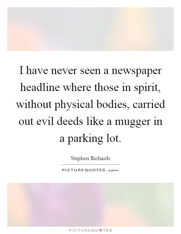 I have never seen a newspaper headline where those in spirit, without physical bodies, carried out evil deeds like a mugger in a parking lot Picture Quote #1